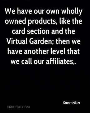 Stuart Miller  - We have our own wholly owned products, like the card section and the Virtual Garden; then we have another level that we call our affiliates.
