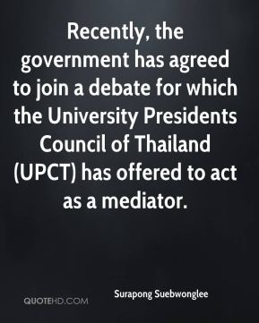 Surapong Suebwonglee  - Recently, the government has agreed to join a debate for which the University Presidents Council of Thailand (UPCT) has offered to act as a mediator.