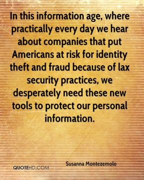 Susanna Montezemolo  - In this information age, where practically every day we hear about companies that put Americans at risk for identity theft and fraud because of lax security practices, we desperately need these new tools to protect our personal information.