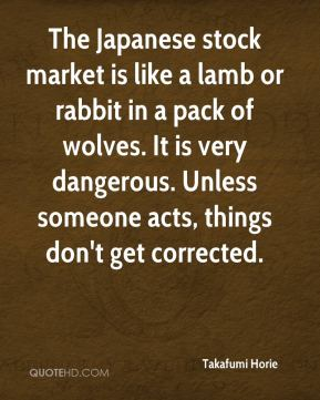 The Japanese stock market is like a lamb or rabbit in a pack of wolves. It is very dangerous. Unless someone acts, things don't get corrected.