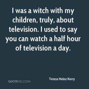 Teresa Heinz Kerry  - I was a witch with my children, truly, about television. I used to say you can watch a half hour of television a day.