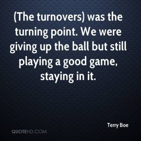 Terry Boe  - (The turnovers) was the turning point. We were giving up the ball but still playing a good game, staying in it.