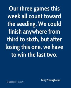 Terry Youngbauer  - Our three games this week all count toward the seeding. We could finish anywhere from third to sixth, but after losing this one, we have to win the last two.