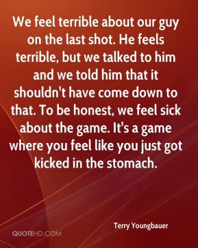 Terry Youngbauer  - We feel terrible about our guy on the last shot. He feels terrible, but we talked to him and we told him that it shouldn't have come down to that. To be honest, we feel sick about the game. It's a game where you feel like you just got kicked in the stomach.