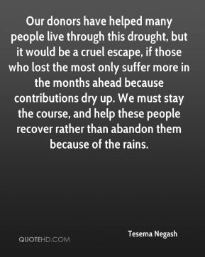 Tesema Negash  - Our donors have helped many people live through this drought, but it would be a cruel escape, if those who lost the most only suffer more in the months ahead because contributions dry up. We must stay the course, and help these people recover rather than abandon them because of the rains.