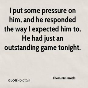 Thom McDaniels  - I put some pressure on him, and he responded the way I expected him to. He had just an outstanding game tonight.