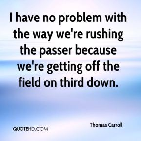 Thomas Carroll  - I have no problem with the way we're rushing the passer because we're getting off the field on third down.