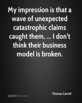Thomas Carroll  - My impression is that a wave of unexpected catastrophic claims caught them, ... I don't think their business model is broken.