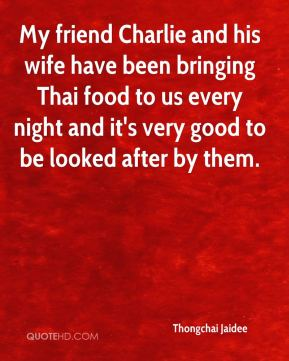 Thongchai Jaidee  - My friend Charlie and his wife have been bringing Thai food to us every night and it's very good to be looked after by them.