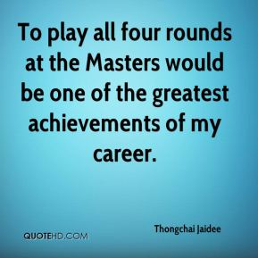 Thongchai Jaidee  - To play all four rounds at the Masters would be one of the greatest achievements of my career.