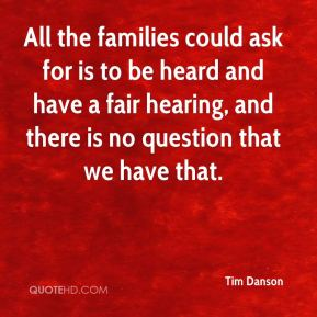 Tim Danson  - All the families could ask for is to be heard and have a fair hearing, and there is no question that we have that.