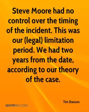 Tim Danson  - Steve Moore had no control over the timing of the incident. This was our (legal) limitation period. We had two years from the date, according to our theory of the case.