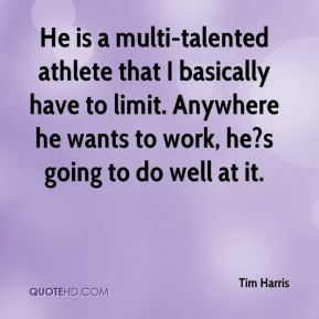 Tim Harris  - He is a multi-talented athlete that I basically have to limit. Anywhere he wants to work, he?s going to do well at it.