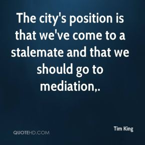 Tim King  - The city's position is that we've come to a stalemate and that we should go to mediation.