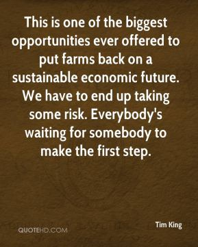 Tim King  - This is one of the biggest opportunities ever offered to put farms back on a sustainable economic future. We have to end up taking some risk. Everybody's waiting for somebody to make the first step.