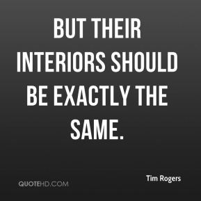 Tim Rogers  - But their interiors should be exactly the same.