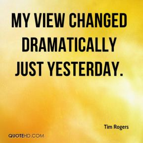 Tim Rogers  - My view changed dramatically just yesterday.