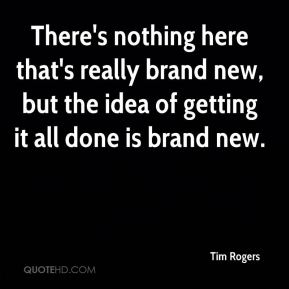 Tim Rogers  - There's nothing here that's really brand new, but the idea of getting it all done is brand new.
