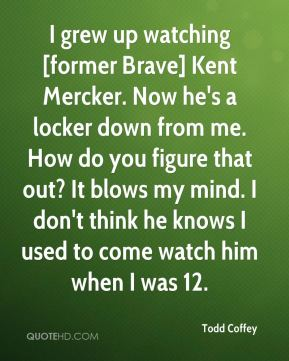 Todd Coffey  - I grew up watching [former Brave] Kent Mercker. Now he's a locker down from me. How do you figure that out? It blows my mind. I don't think he knows I used to come watch him when I was 12.