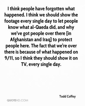 Todd Coffey  - I think people have forgotten what happened. I think we should show the footage every single day to let people know what al-Qaeda did, and why we've got people over there [in Afghanistan and Iraq] to protect people here. The fact that we're over there is because of what happened on 9/11, so I think they should show it on TV, every single day.