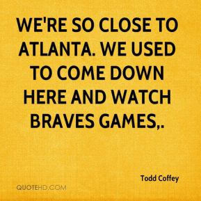 Todd Coffey  - We're so close to Atlanta. We used to come down here and watch Braves games.