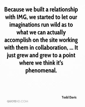 Todd Davis  - Because we built a relationship with IMG, we started to let our imaginations run wild as to what we can actually accomplish on the site working with them in collaboration, ... It just grew and grew to a point where we think it's phenomenal.