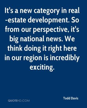 Todd Davis  - It's a new category in real-estate development. So from our perspective, it's big national news. We think doing it right here in our region is incredibly exciting.