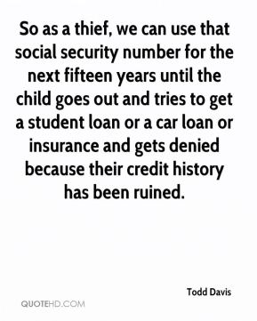 Todd Davis  - So as a thief, we can use that social security number for the next fifteen years until the child goes out and tries to get a student loan or a car loan or insurance and gets denied because their credit history has been ruined.