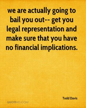 Todd Davis  - we are actually going to bail you out-- get you legal representation and make sure that you have no financial implications.