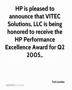 Tom Jordan  - HP is pleased to announce that VITEC Solutions, LLC is being honored to receive the HP Performance Excellence Award for Q2 2005.