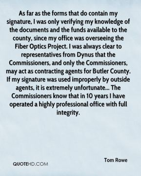 Tom Rowe  - As far as the forms that do contain my signature, I was only verifying my knowledge of the documents and the funds available to the county, since my office was overseeing the Fiber Optics Project. I was always clear to representatives from Dynus that the Commissioners, and only the Commissioners, may act as contracting agents for Butler County. If my signature was used improperly by outside agents, it is extremely unfortunate... The Commissioners know that in 10 years I have operated a highly professional office with full integrity.