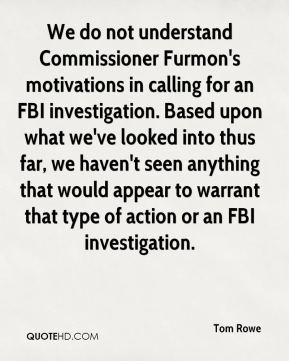 We do not understand Commissioner Furmon's motivations in calling for an FBI investigation. Based upon what we've looked into thus far, we haven't seen anything that would appear to warrant that type of action or an FBI investigation.