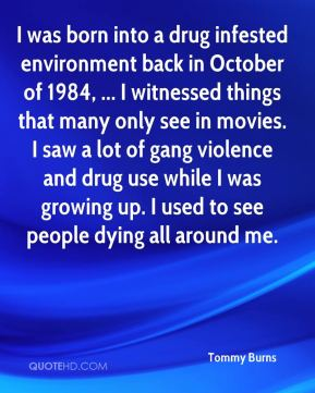 Tommy Burns  - I was born into a drug infested environment back in October of 1984, ... I witnessed things that many only see in movies. I saw a lot of gang violence and drug use while I was growing up. I used to see people dying all around me.