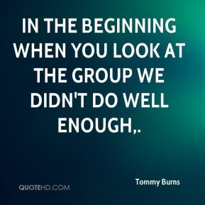 Tommy Burns  - In the beginning when you look at the group we didn't do well enough.