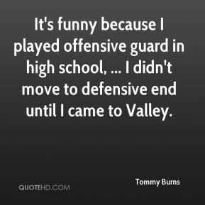 Tommy Burns  - It's funny because I played offensive guard in high school, ... I didn't move to defensive end until I came to Valley.