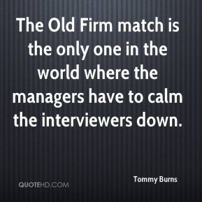 Tommy Burns  - The Old Firm match is the only one in the world where the managers have to calm the interviewers down.