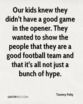 Tommy Felty  - Our kids knew they didn't have a good game in the opener. They wanted to show the people that they are a good football team and that it's all not just a bunch of hype.