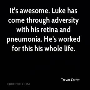 Trevor Carritt  - It's awesome. Luke has come through adversity with his retina and pneumonia. He's worked for this his whole life.