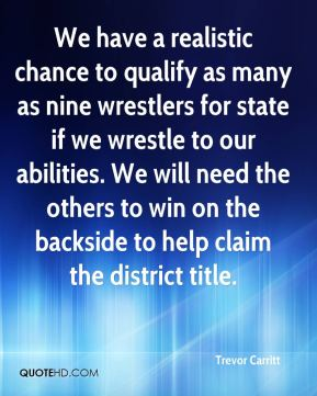 Trevor Carritt  - We have a realistic chance to qualify as many as nine wrestlers for state if we wrestle to our abilities. We will need the others to win on the backside to help claim the district title.