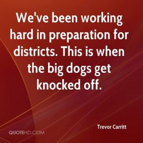 Trevor Carritt  - We've been working hard in preparation for districts. This is when the big dogs get knocked off.