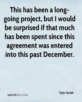 Tyler Smith  - This has been a long-going project, but I would be surprised if that much has been spent since this agreement was entered into this past December.