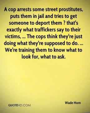 Wade Horn  - A cop arrests some street prostitutes, puts them in jail and tries to get someone to deport them ? that's exactly what traffickers say to their victims, ... The cops think they're just doing what they're supposed to do. ... We're training them to know what to look for, what to ask.