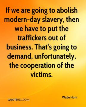 Wade Horn  - If we are going to abolish modern-day slavery, then we have to put the traffickers out of business. That's going to demand, unfortunately, the cooperation of the victims.