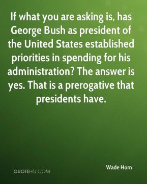 Wade Horn  - If what you are asking is, has George Bush as president of the United States established priorities in spending for his administration? The answer is yes. That is a prerogative that presidents have.