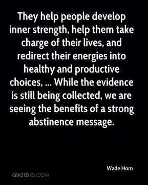 They help people develop inner strength, help them take charge of their lives, and redirect their energies into healthy and productive choices, ... While the evidence is still being collected, we are seeing the benefits of a strong abstinence message.