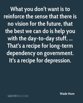 Wade Horn  - What you don't want is to reinforce the sense that there is no vision for the future, that the best we can do is help you with the day-to-day stuff, ... That's a recipe for long-term dependency on government. It's a recipe for depression.