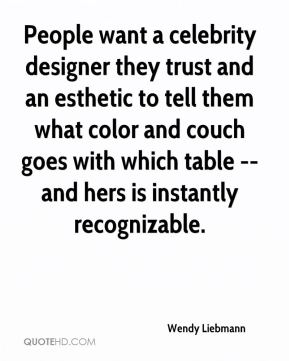 Wendy Liebmann  - People want a celebrity designer they trust and an esthetic to tell them what color and couch goes with which table -- and hers is instantly recognizable.