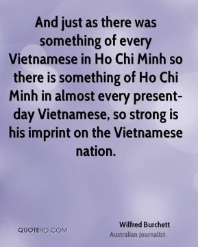 And just as there was something of every Vietnamese in Ho Chi Minh so there is something of Ho Chi Minh in almost every present-day Vietnamese, so strong is his imprint on the Vietnamese nation.
