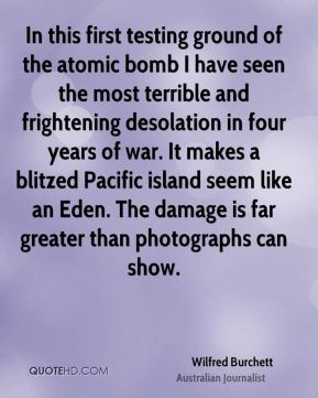 Wilfred Burchett - In this first testing ground of the atomic bomb I have seen the most terrible and frightening desolation in four years of war. It makes a blitzed Pacific island seem like an Eden. The damage is far greater than photographs can show.