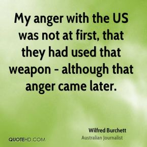 My anger with the US was not at first, that they had used that weapon - although that anger came later.